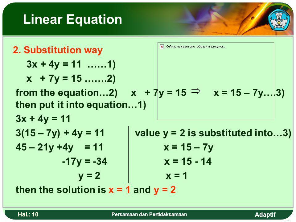Adaptif Hal.: 9 Persamaan dan Pertidaksamaan Persamaan linear 2. Cara Subtitusi 3x + 4y = 11 ……1) x + 7y = 15 …….2) Dari persamaan …2) x + 7y = 15 x =