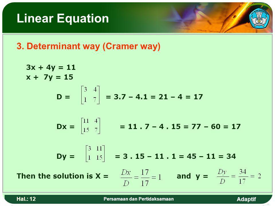 Adaptif Hal.: 11 Persamaan dan Pertidaksamaan Pe rsamaan linear 3. Cara Determinan (cara cramer) 3x + 4y = 11 x + 7y = 15 D = = 3.7 – 4.1 = 21 – 4 = 1
