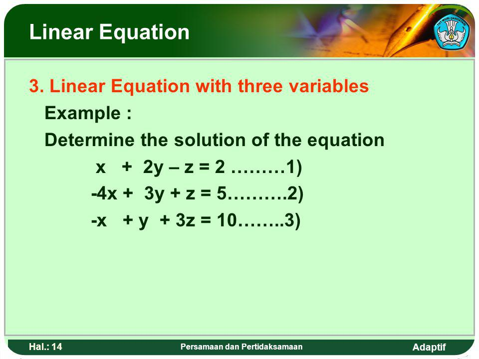 Adaptif Hal.: 13 Persamaan dan Pertidaksamaan Persamaan linear 3. Persaman linear dengan tiga vareabel Contoh : Tentukan penyelesaian dari sistem pers