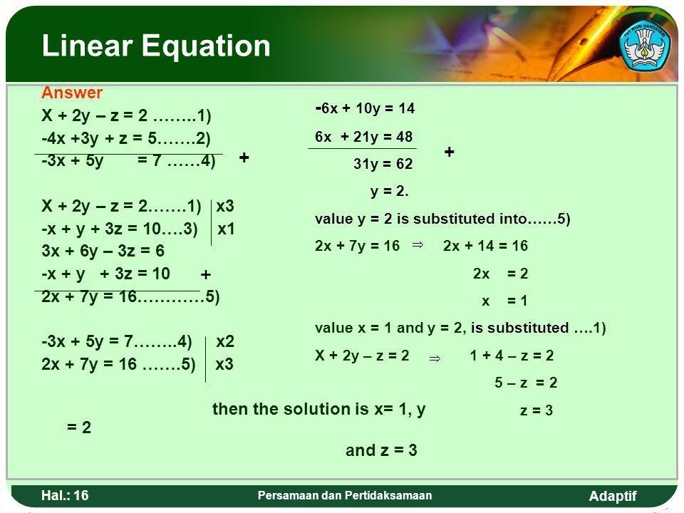 Adaptif Hal.: 15 Persamaan dan Pertidaksamaan Persamaan linear Penyelesaian X + 2y – z = 2 ……..1) -4x +3y + z = 5…….2) -3x + 5y = 7 ……4) X + 2y – z =