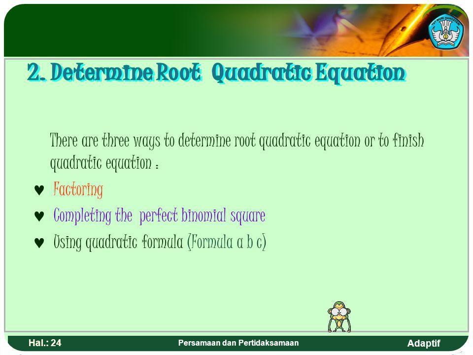Adaptif Hal.: 23 Persamaan dan Pertidaksamaan Ada tiga cara untuk menentukan akar-akar atau menyelesaikan persamaan kuadrat, yaitu : F aktorisasi M el