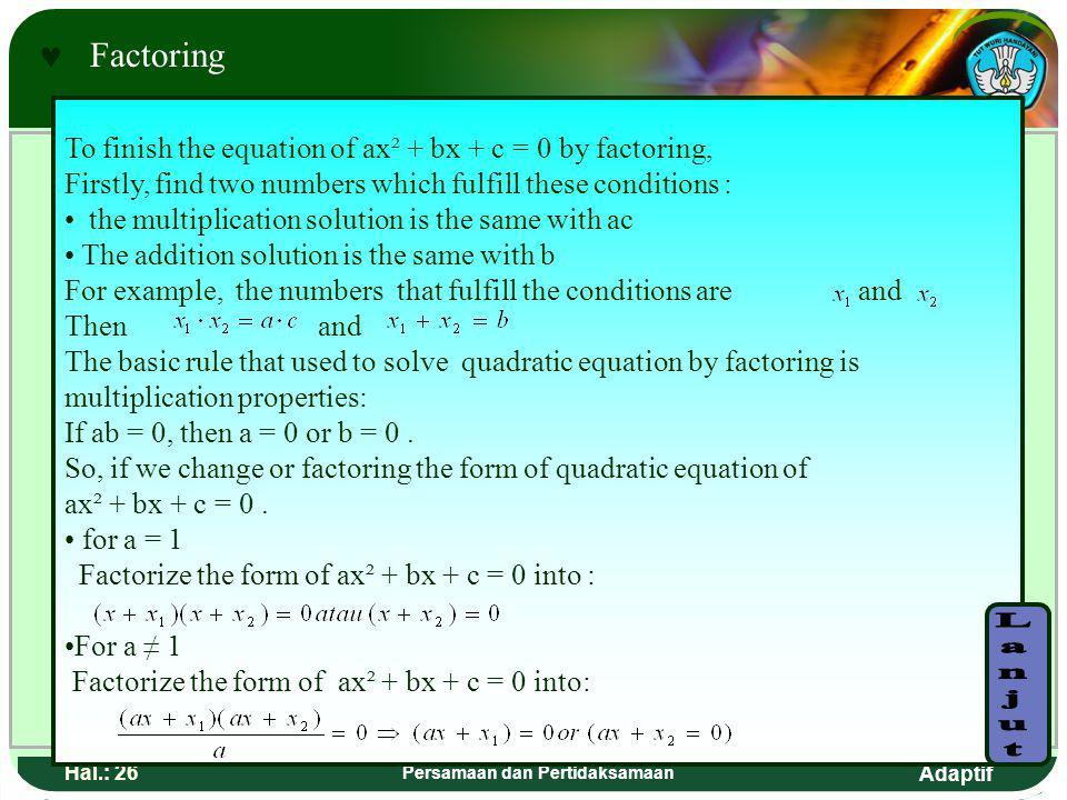 Adaptif Hal.: 25 Persamaan dan Pertidaksamaan F aktorisasi Untuk menyelesaikan persamaan ax² + bx + c = 0 dengan faktorisasi, terlebih dahulu cari dua