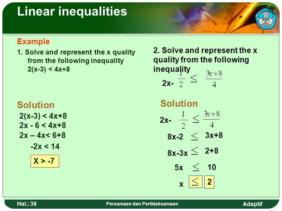 Adaptif Hal.: 37 Persamaan dan Pertidaksamaan Pertidaksamaan linear Contoh: 1. Tentukan nilai x yang memenuhi pertidaksamaan 2(x-3) < 4x+8 Penyelesaia