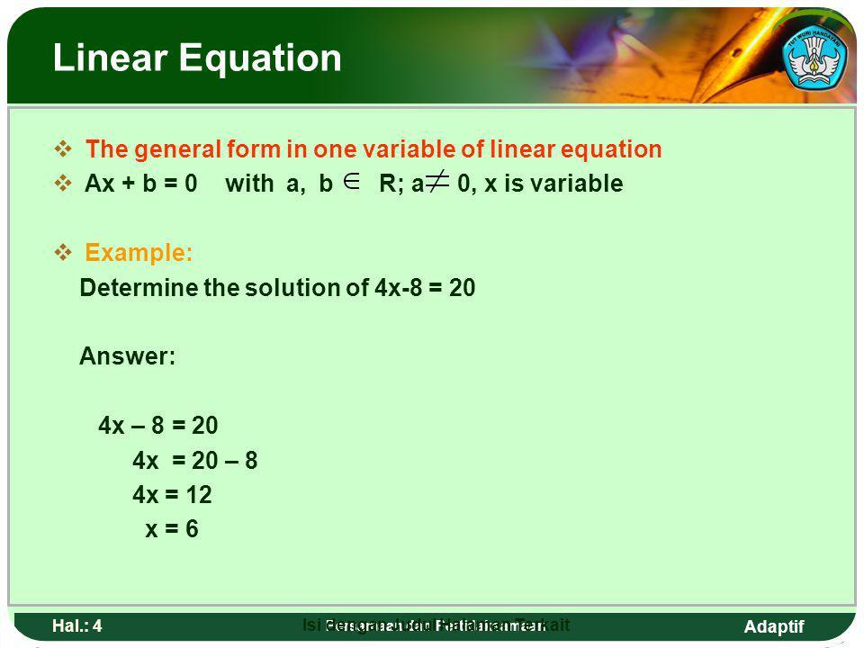 Adaptif Hal.: 3 Persamaan dan Pertidaksamaan Persamaan linear BBentuk umun persamaan linear satu vareabel AAx + b = 0 dengan a,b R; a 0, x adalah