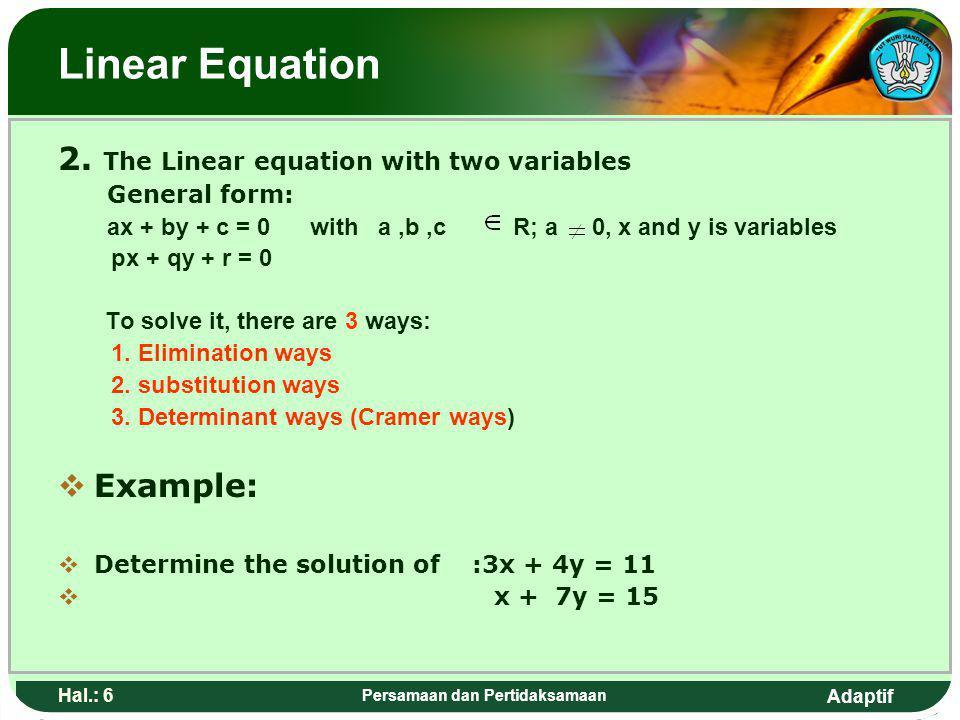 Adaptif Hal.: 5 Persamaan dan Pertidaksamaan Persamaan linear 2. Pesamaan linear dengan dua vareabel Bentuk umum: a x + by + c = 0 dengan a,b,c R; a 0