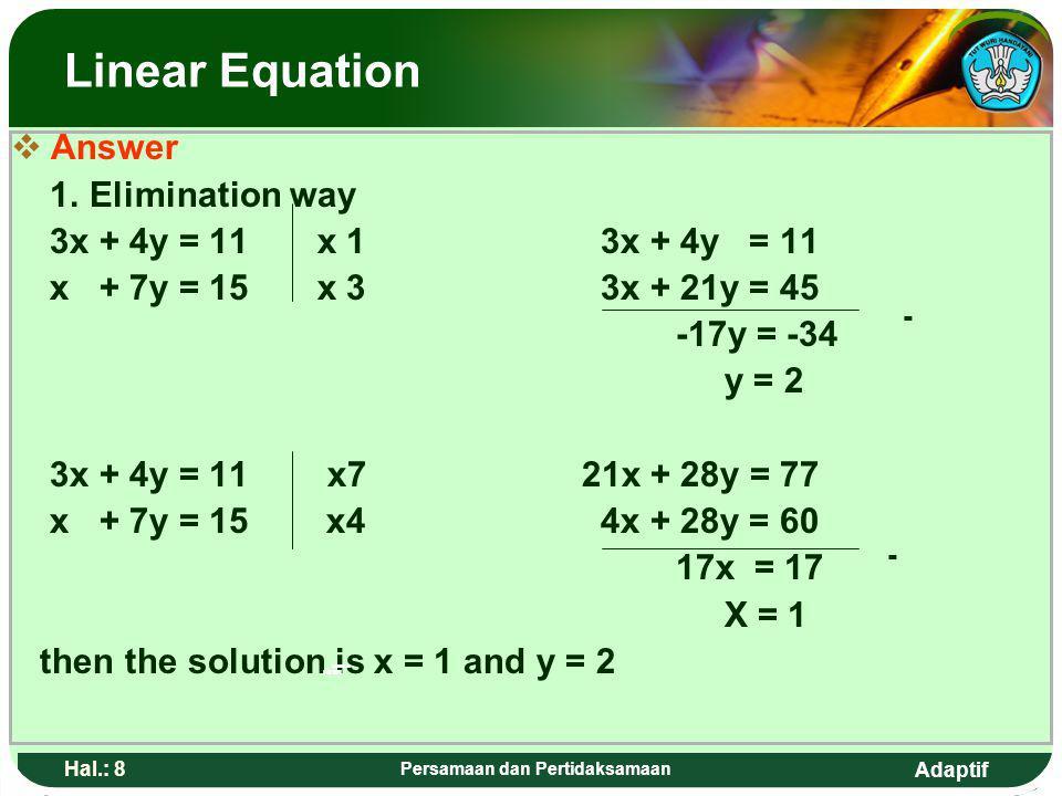 Adaptif Hal.: 7 Persamaan dan Pertidaksamaan Linear Equation PPenyelesaian 1. Cara Eliminasi 3x + 4y = 11 x 1 3x + 4y = 11 x + 7y = 15 x 3 3x + 21y