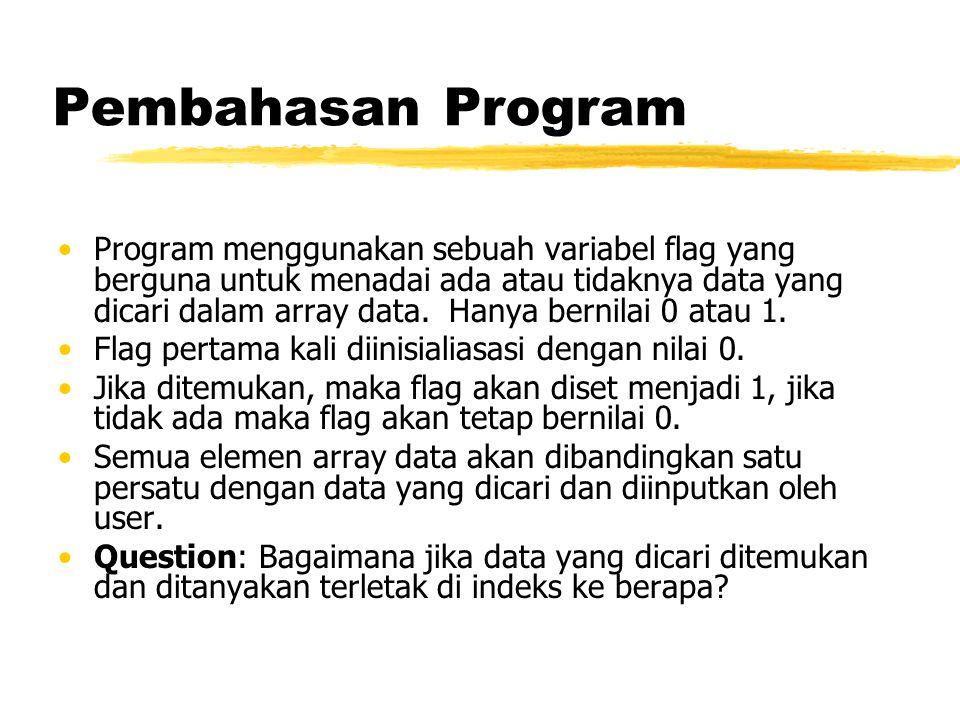 Pembahasan Program Program menggunakan sebuah variabel flag yang berguna untuk menadai ada atau tidaknya data yang dicari dalam array data.