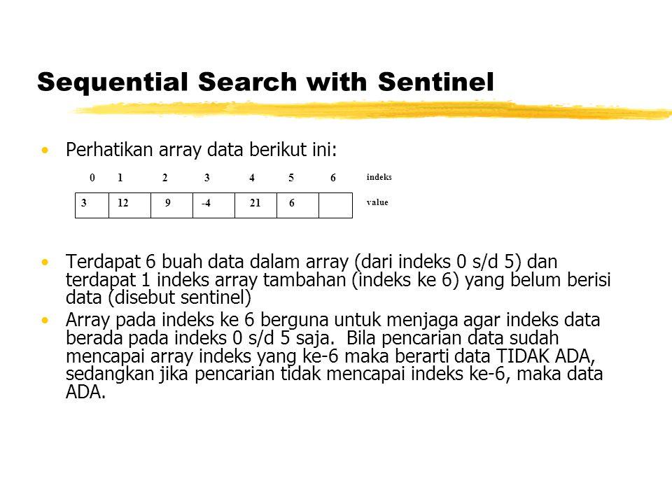 Sequential Search with Sentinel Perhatikan array data berikut ini: Terdapat 6 buah data dalam array (dari indeks 0 s/d 5) dan terdapat 1 indeks array tambahan (indeks ke 6) yang belum berisi data (disebut sentinel) Array pada indeks ke 6 berguna untuk menjaga agar indeks data berada pada indeks 0 s/d 5 saja.