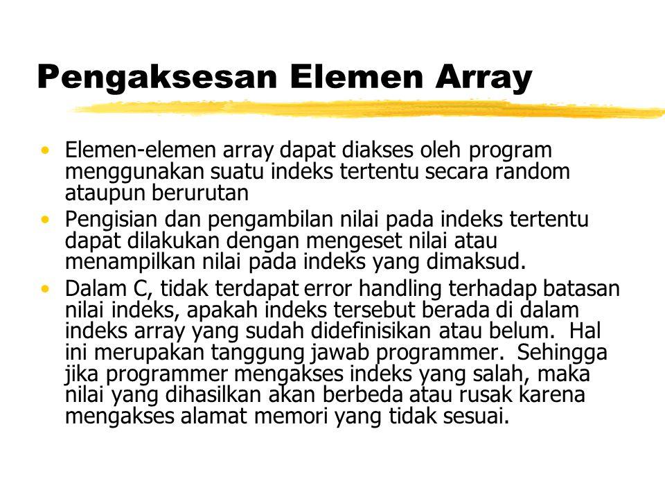 Pengaksesan Elemen Array Elemen-elemen array dapat diakses oleh program menggunakan suatu indeks tertentu secara random ataupun berurutan Pengisian dan pengambilan nilai pada indeks tertentu dapat dilakukan dengan mengeset nilai atau menampilkan nilai pada indeks yang dimaksud.