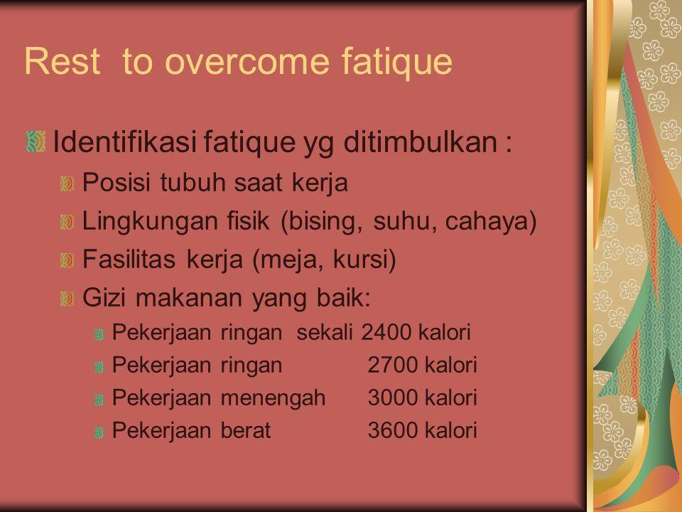 Rest to overcome fatique Identifikasi fatique yg ditimbulkan : Posisi tubuh saat kerja Lingkungan fisik (bising, suhu, cahaya) Fasilitas kerja (meja,