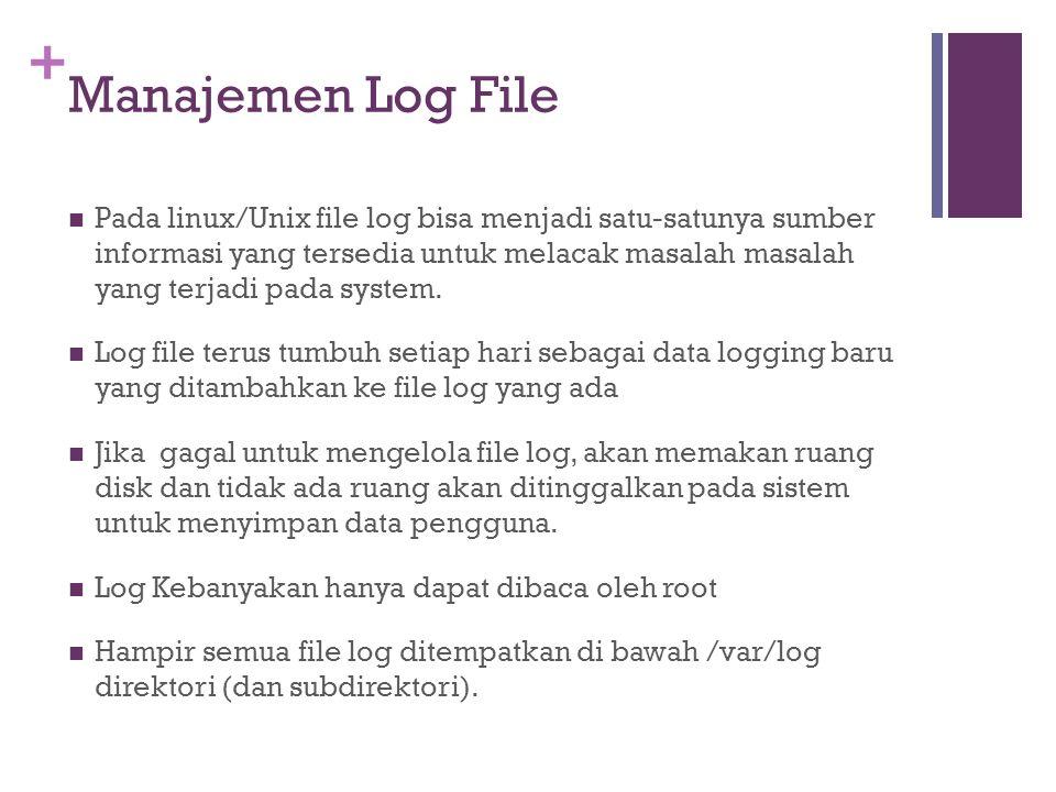 + Manajemen Log File Pada linux/Unix file log bisa menjadi satu-satunya sumber informasi yang tersedia untuk melacak masalah masalah yang terjadi pada