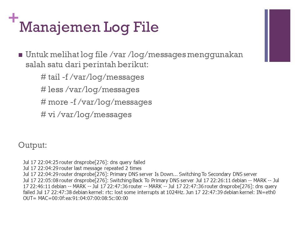+ Manajemen Log File Untuk melihat log file /var /log/messages menggunakan salah satu dari perintah berikut: # tail -f /var/log/messages # less /var/l