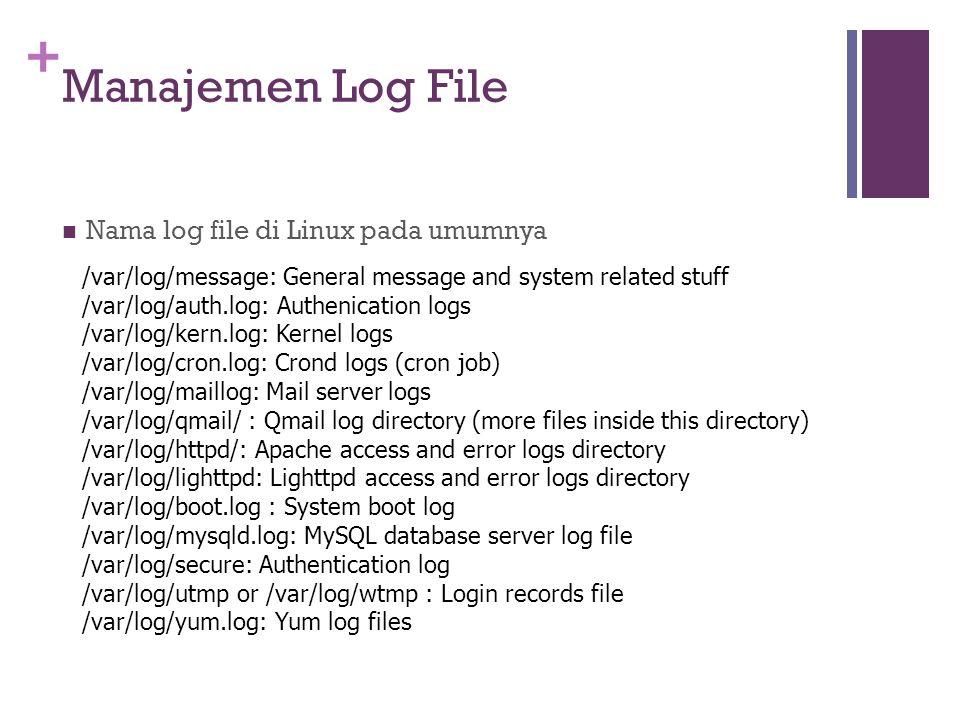 + Manajemen Log File Nama log file di Linux pada umumnya /var/log/message: General message and system related stuff /var/log/auth.log: Authenication l