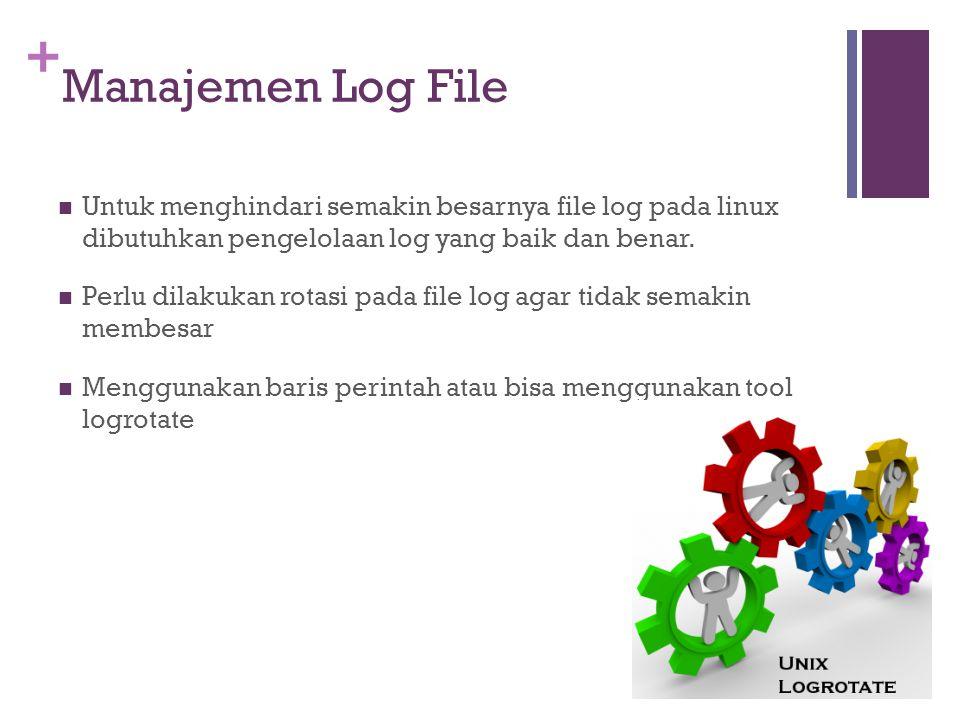 + Manajemen Log File Untuk menghindari semakin besarnya file log pada linux dibutuhkan pengelolaan log yang baik dan benar. Perlu dilakukan rotasi pad