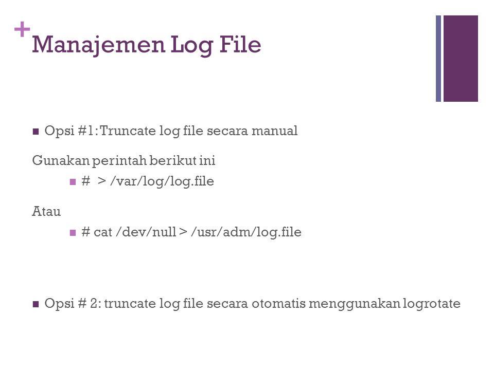 + Manajemen Log File Opsi #1: Truncate log file secara manual Gunakan perintah berikut ini # > /var/log/log.file Atau # cat /dev/null > /usr/adm/log.f