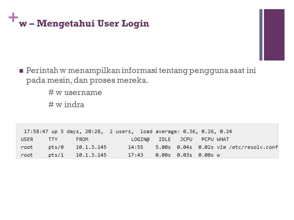 + w – Mengetahui User Login Perintah w menampilkan informasi tentang pengguna saat ini pada mesin, dan proses mereka. # w username # w indra