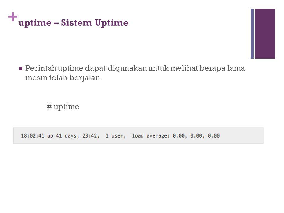 + uptime – Sistem Uptime Perintah uptime dapat digunakan untuk melihat berapa lama mesin telah berjalan. # uptime