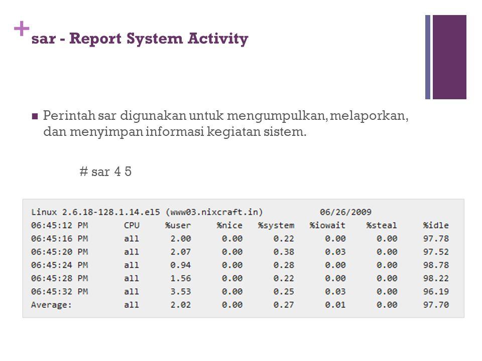 + sar - Report System Activity Perintah sar digunakan untuk mengumpulkan, melaporkan, dan menyimpan informasi kegiatan sistem. # sar 4 5