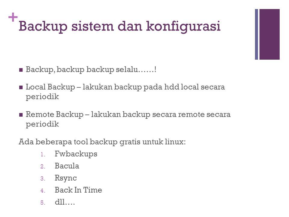 + Backup sistem dan konfigurasi Backup, backup backup selalu……! Local Backup – lakukan backup pada hdd local secara periodik Remote Backup – lakukan b