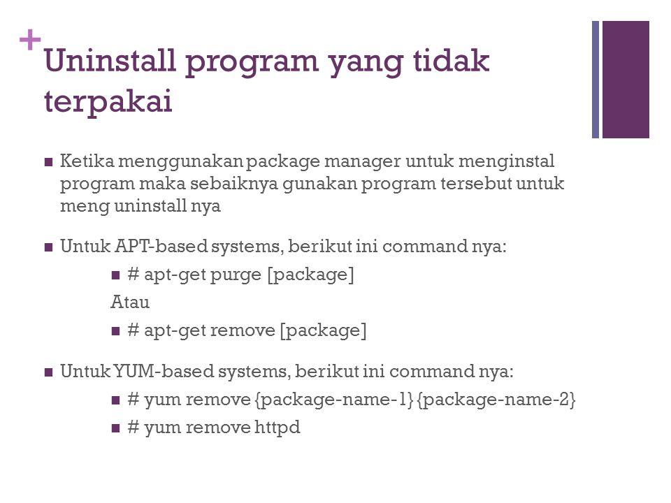 + Uninstall program yang tidak terpakai Ketika menggunakan package manager untuk menginstal program maka sebaiknya gunakan program tersebut untuk meng