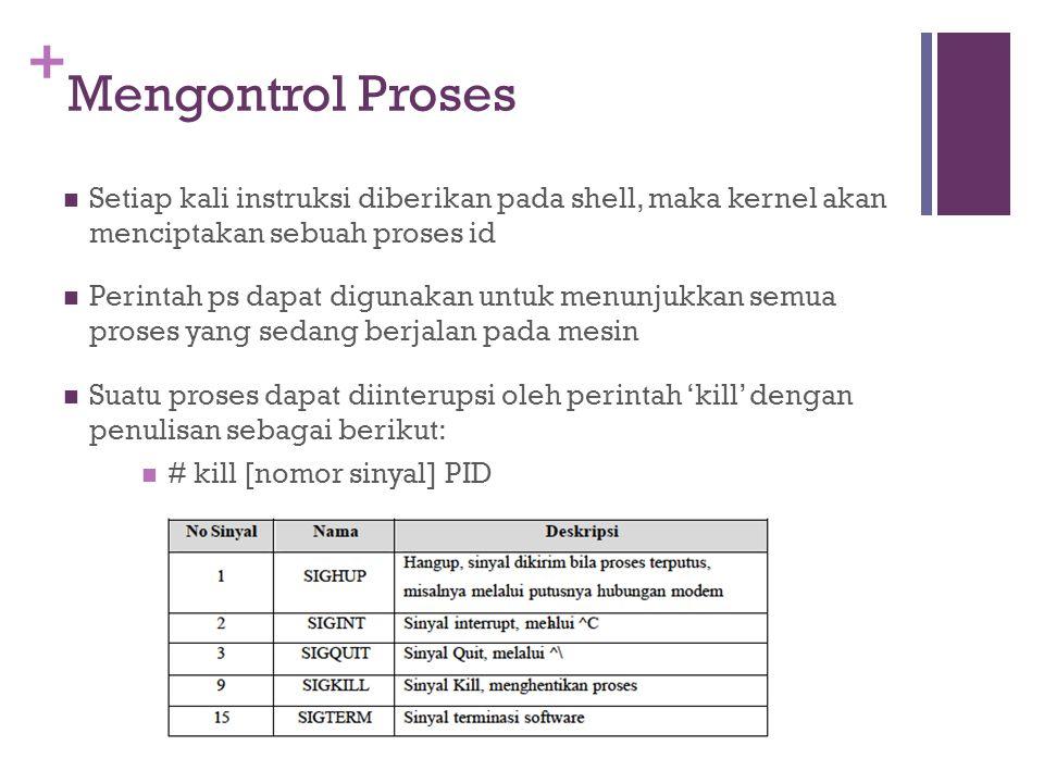 + Mengontrol Proses Setiap kali instruksi diberikan pada shell, maka kernel akan menciptakan sebuah proses id Perintah ps dapat digunakan untuk menunj