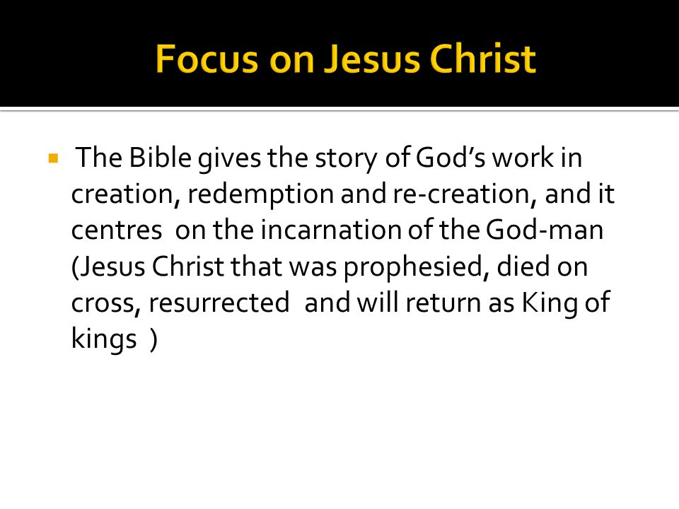  The Bible gives the story of God's work in creation, redemption and re-creation, and it centres on the incarnation of the God-man (Jesus Christ that was prophesied, died on cross, resurrected and will return as King of kings )