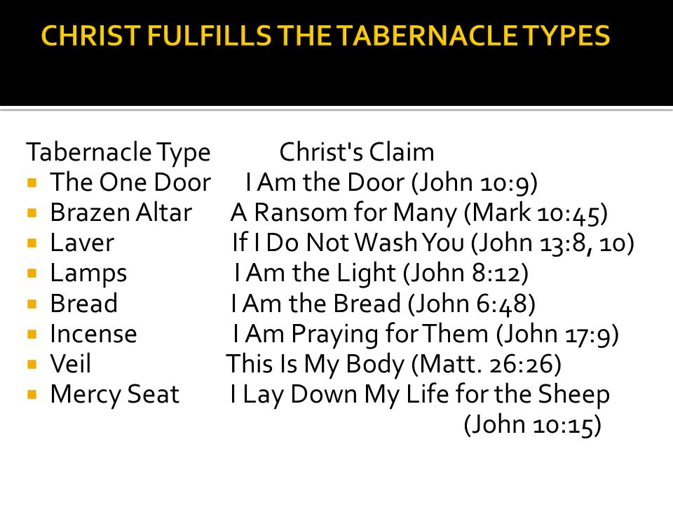 Tabernacle Type Christ s Claim  The One Door I Am the Door (John 10:9)  Brazen Altar A Ransom for Many (Mark 10:45)  Laver If I Do Not Wash You (John 13:8, 10)  Lamps I Am the Light (John 8:12)  Bread I Am the Bread (John 6:48)  Incense I Am Praying for Them (John 17:9)  Veil This Is My Body (Matt.