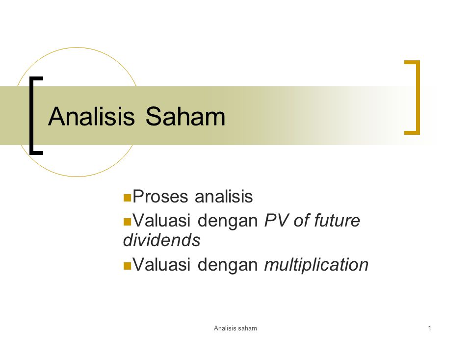 Analisis saham1 Analisis Saham Proses analisis Valuasi dengan PV of future dividends Valuasi dengan multiplication