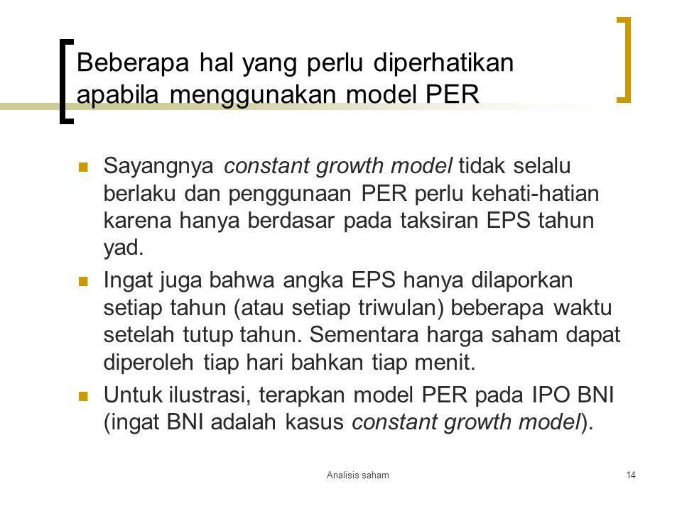 Analisis saham14 Beberapa hal yang perlu diperhatikan apabila menggunakan model PER Sayangnya constant growth model tidak selalu berlaku dan penggunaan PER perlu kehati-hatian karena hanya berdasar pada taksiran EPS tahun yad.