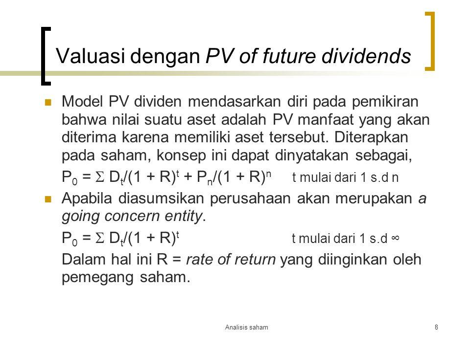 Analisis saham8 Valuasi dengan PV of future dividends Model PV dividen mendasarkan diri pada pemikiran bahwa nilai suatu aset adalah PV manfaat yang akan diterima karena memiliki aset tersebut.