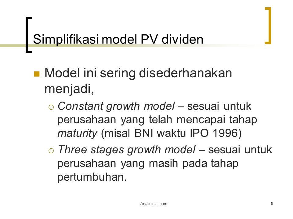 Analisis saham9 Simplifikasi model PV dividen Model ini sering disederhanakan menjadi,  Constant growth model – sesuai untuk perusahaan yang telah me