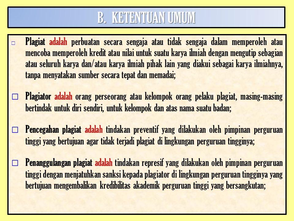 B.KETENTUAN UMUM □ Plagiat adalah perbuatan secara sengaja atau tidak sengaja dalam memperoleh atau mencoba memperoleh kredit atau nilai untuk suatu karya ilmiah dengan mengutip sebagian atau seluruh karya dan/atau karya ilmiah pihak lain yang diakui sebagai karya ilmiahnya, tanpa menyatakan sumber secara tepat dan memadai; □ Plagiator adalah orang perseorang atau kelompok orang pelaku plagiat, masing-masing bertindak untuk diri sendiri, untuk kelompok dan atas nama suatu badan; □ Pencegahan plagiat adalah tindakan preventif yang dilakukan oleh pimpinan perguruan tinggi yang bertujuan agar tidak terjadi plagiat di lingkungan perguruan tingginya; □ Penanggulangan plagiat adalah tindakan represif yang dilakukan oleh pimpinan perguruan tinggi dengan menjatuhkan sanksi kepada plagiator di lingkungan perguruan tingginya yang bertujuan mengembalikan kredibilitas akademik perguruan tinggi yang bersangkutan;