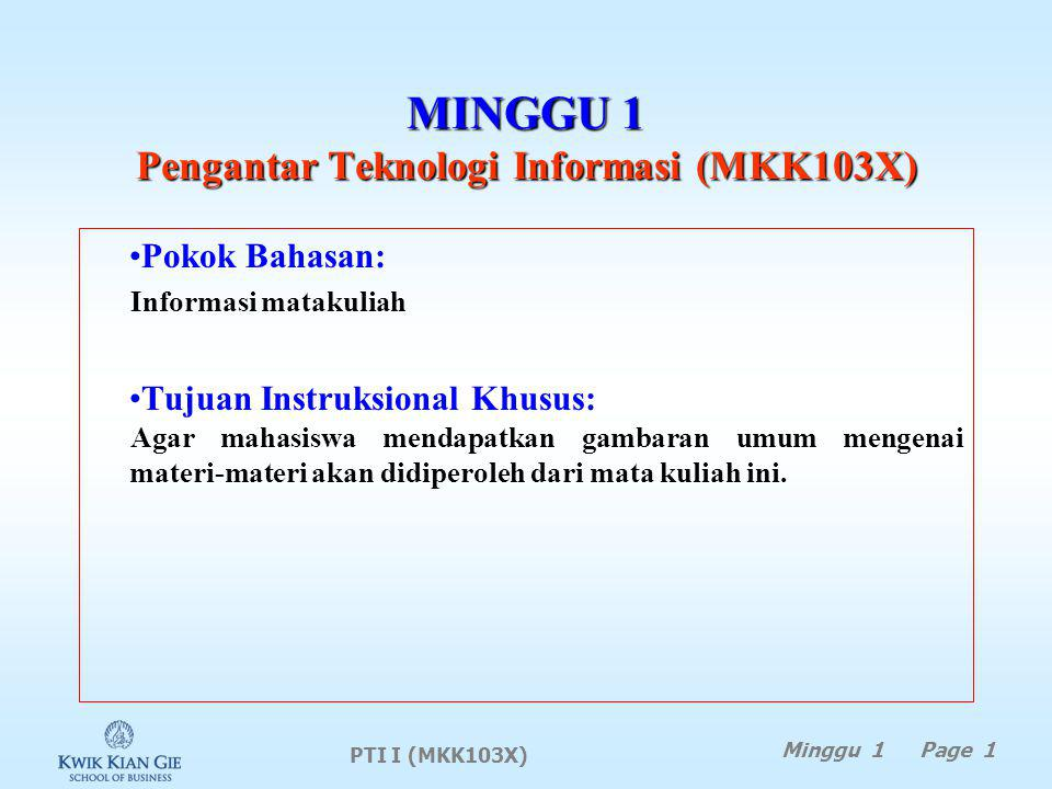 MINGGU 1 Pengantar Teknologi Informasi (MKK103X) Pokok Bahasan: Informasi matakuliah Tujuan Instruksional Khusus: Agar mahasiswa mendapatkan gambaran umum mengenai materi-materi akan didiperoleh dari mata kuliah ini.