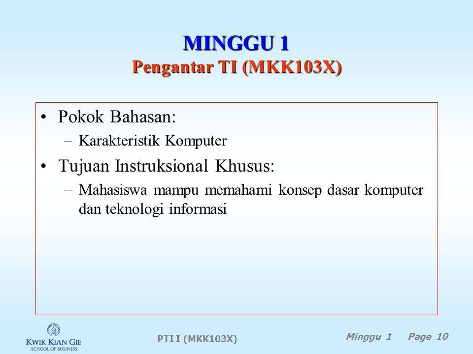 PTI I (MKK103X) Minggu 1 Page 10 MINGGU 1 Pengantar TI (MKK103X) Pokok Bahasan: –Karakteristik Komputer Tujuan Instruksional Khusus: –Mahasiswa mampu memahami konsep dasar komputer dan teknologi informasi
