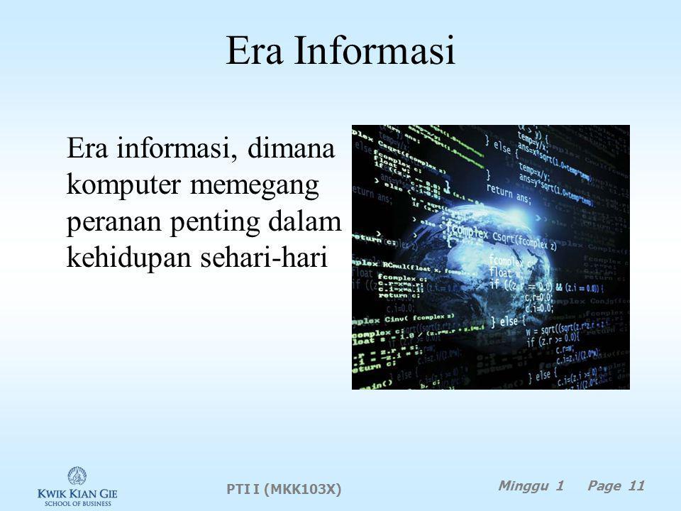Era Informasi Era informasi, dimana komputer memegang peranan penting dalam kehidupan sehari-hari PTI I (MKK103X) Minggu 1 Page 11
