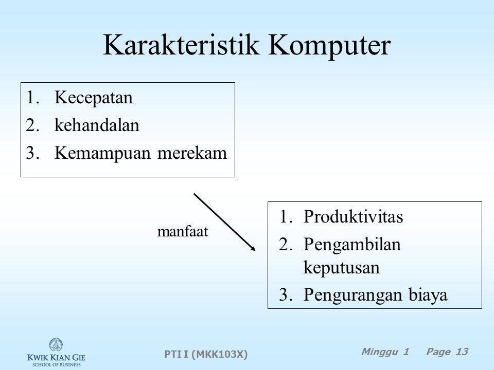 Karakteristik Komputer 1.Kecepatan 2.kehandalan 3.Kemampuan merekam 1.Produktivitas 2.Pengambilan keputusan 3.Pengurangan biaya manfaat PTI I (MKK103X) Minggu 1 Page 13
