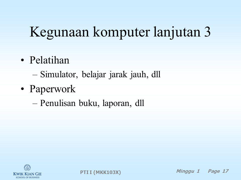 Kegunaan komputer lanjutan 3 Pelatihan –Simulator, belajar jarak jauh, dll Paperwork –Penulisan buku, laporan, dll PTI I (MKK103X) Minggu 1 Page 17