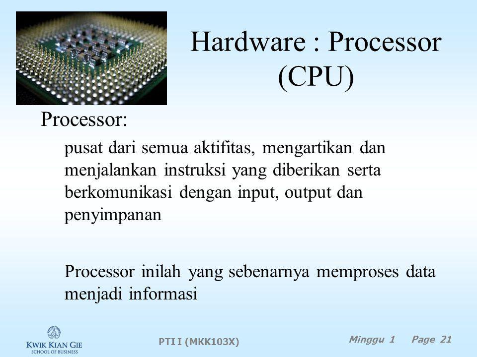 Hardware : Processor (CPU) Processor: pusat dari semua aktifitas, mengartikan dan menjalankan instruksi yang diberikan serta berkomunikasi dengan input, output dan penyimpanan Processor inilah yang sebenarnya memproses data menjadi informasi PTI I (MKK103X) Minggu 1 Page 21