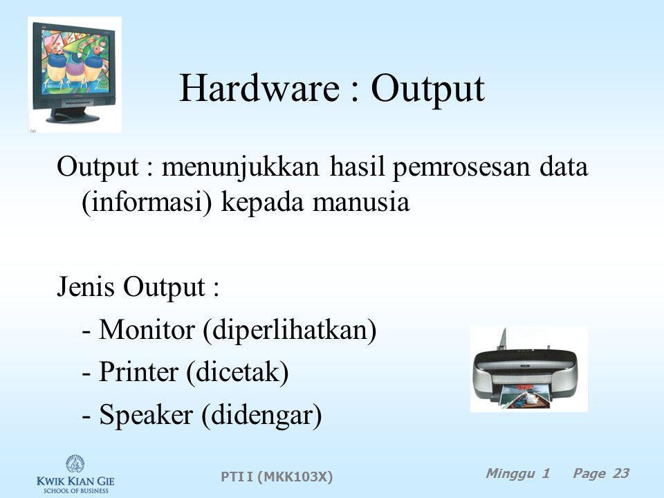 Hardware : Output Output : menunjukkan hasil pemrosesan data (informasi) kepada manusia Jenis Output : - Monitor (diperlihatkan) - Printer (dicetak) - Speaker (didengar) PTI I (MKK103X) Minggu 1 Page 23