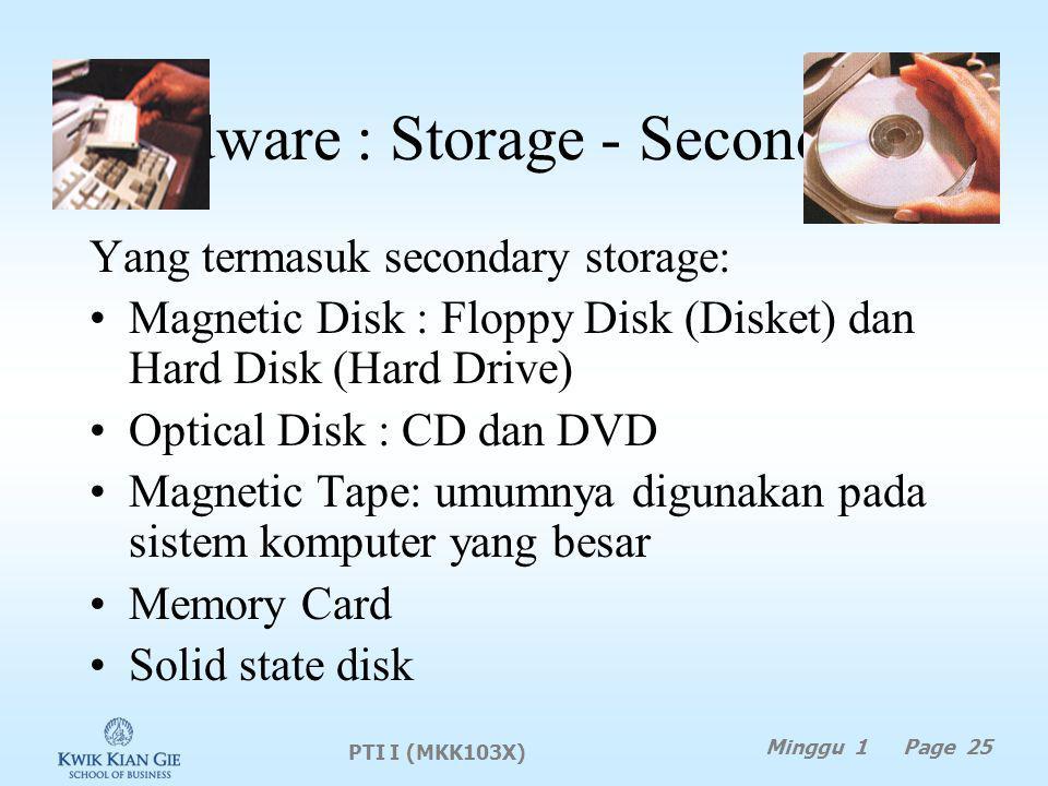 Hardware : Storage - Secondary Yang termasuk secondary storage: Magnetic Disk : Floppy Disk (Disket) dan Hard Disk (Hard Drive) Optical Disk : CD dan DVD Magnetic Tape: umumnya digunakan pada sistem komputer yang besar Memory Card Solid state disk PTI I (MKK103X) Minggu 1 Page 25