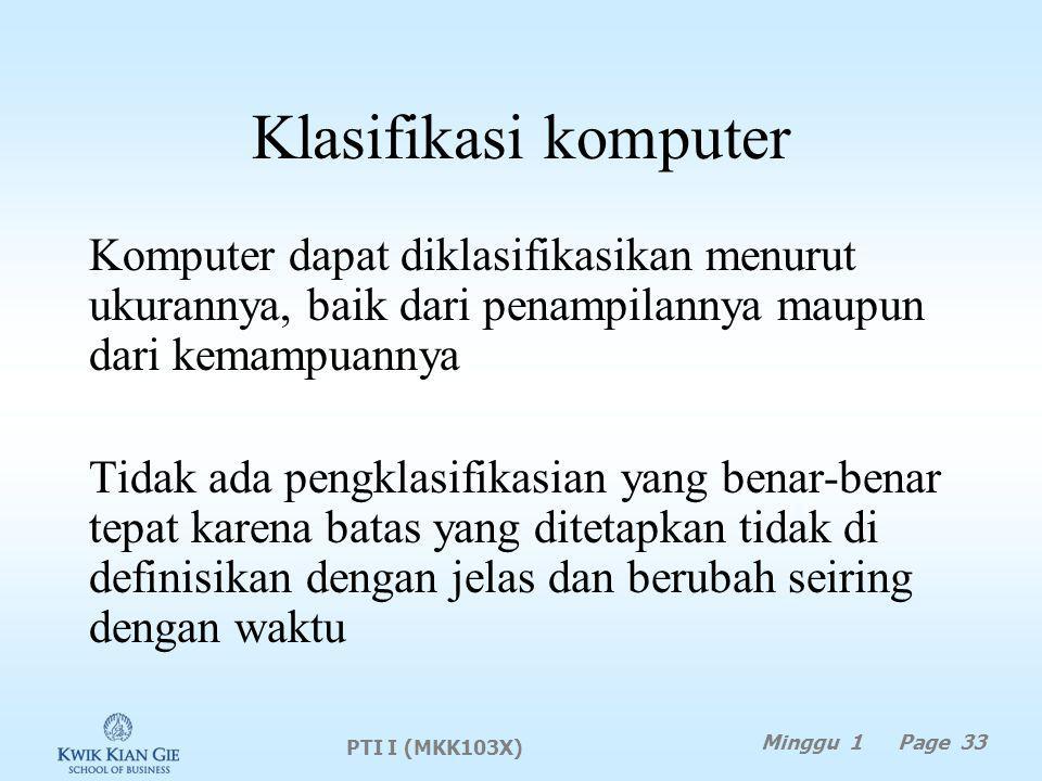 Klasifikasi komputer Komputer dapat diklasifikasikan menurut ukurannya, baik dari penampilannya maupun dari kemampuannya Tidak ada pengklasifikasian yang benar-benar tepat karena batas yang ditetapkan tidak di definisikan dengan jelas dan berubah seiring dengan waktu PTI I (MKK103X) Minggu 1 Page 33