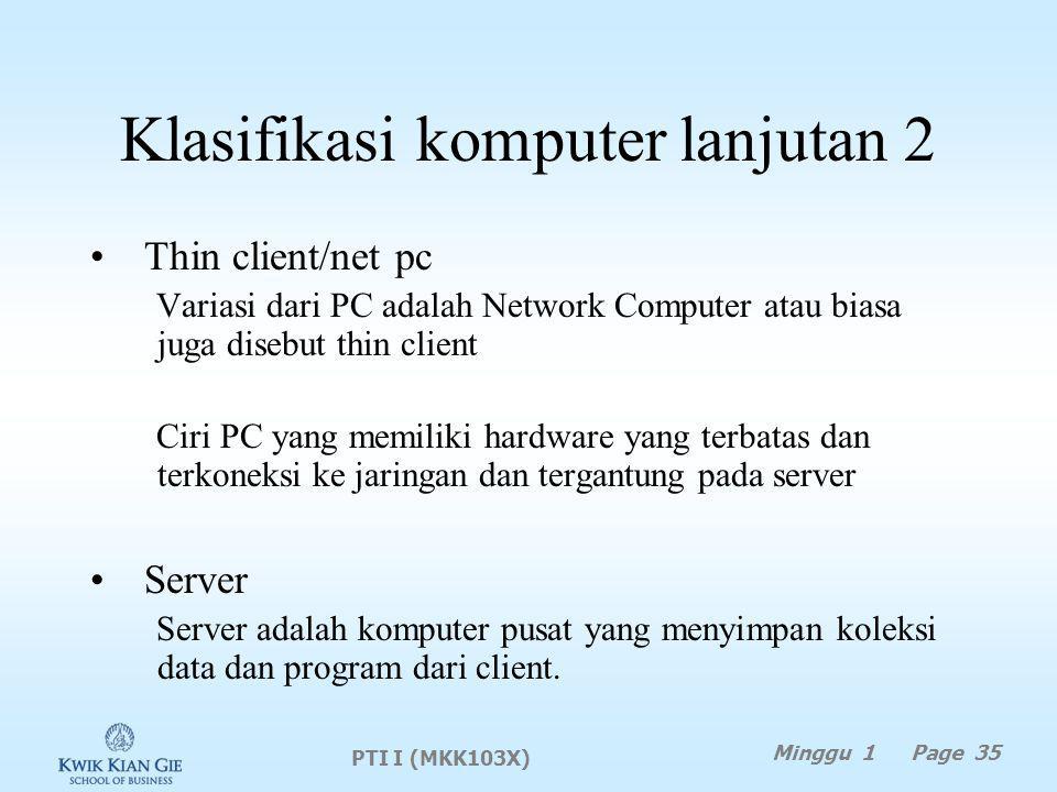 Klasifikasi komputer lanjutan 2 Thin client/net pc Variasi dari PC adalah Network Computer atau biasa juga disebut thin client Ciri PC yang memiliki hardware yang terbatas dan terkoneksi ke jaringan dan tergantung pada server Server Server adalah komputer pusat yang menyimpan koleksi data dan program dari client.