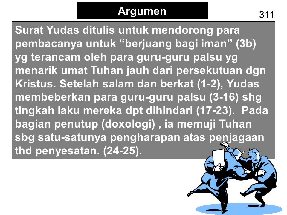 "Argumen 311 Surat Yudas ditulis untuk mendorong para pembacanya untuk ""berjuang bagi iman"" (3b) yg terancam oleh para guru-guru palsu yg menarik umat"