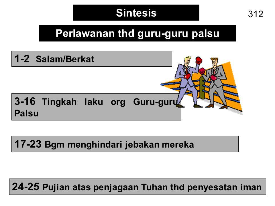 Sintesis 312 3-16 Tingkah laku org Guru-guru Palsu 1-2 Salam/Berkat Perlawanan thd guru-guru palsu 17-23 Bgm menghindari jebakan mereka 24-25 Pujian a