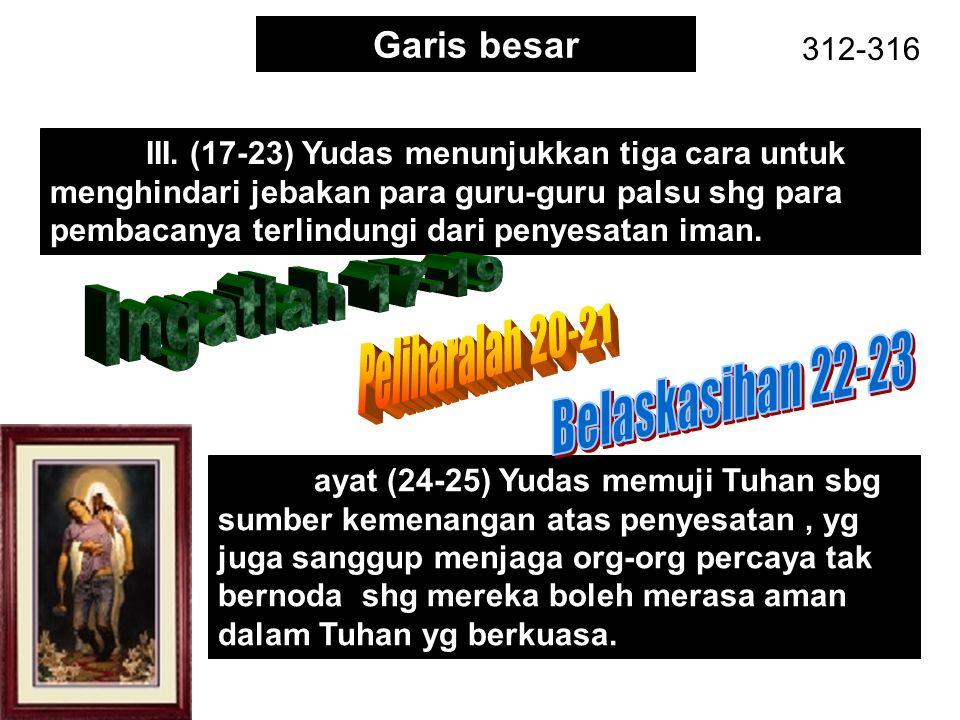 Garis besar 312-316 III. (17-23) Yudas menunjukkan tiga cara untuk menghindari jebakan para guru-guru palsu shg para pembacanya terlindungi dari penye