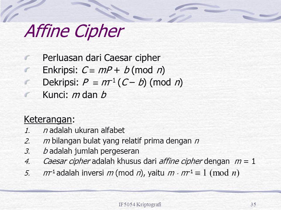 IF5054 Kriptografi35 Affine Cipher Perluasan dari Caesar cipher Enkripsi: C  mP + b (mod n) Dekripsi: P  m –1 (C – b) (mod n) Kunci: m dan b Keteran