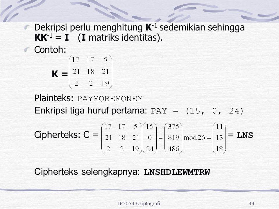 IF5054 Kriptografi44 Dekripsi perlu menghitung K -1 sedemikian sehingga KK -1 = I (I matriks identitas). Contoh: K = Plainteks: PAYMOREMONEY Enkripsi