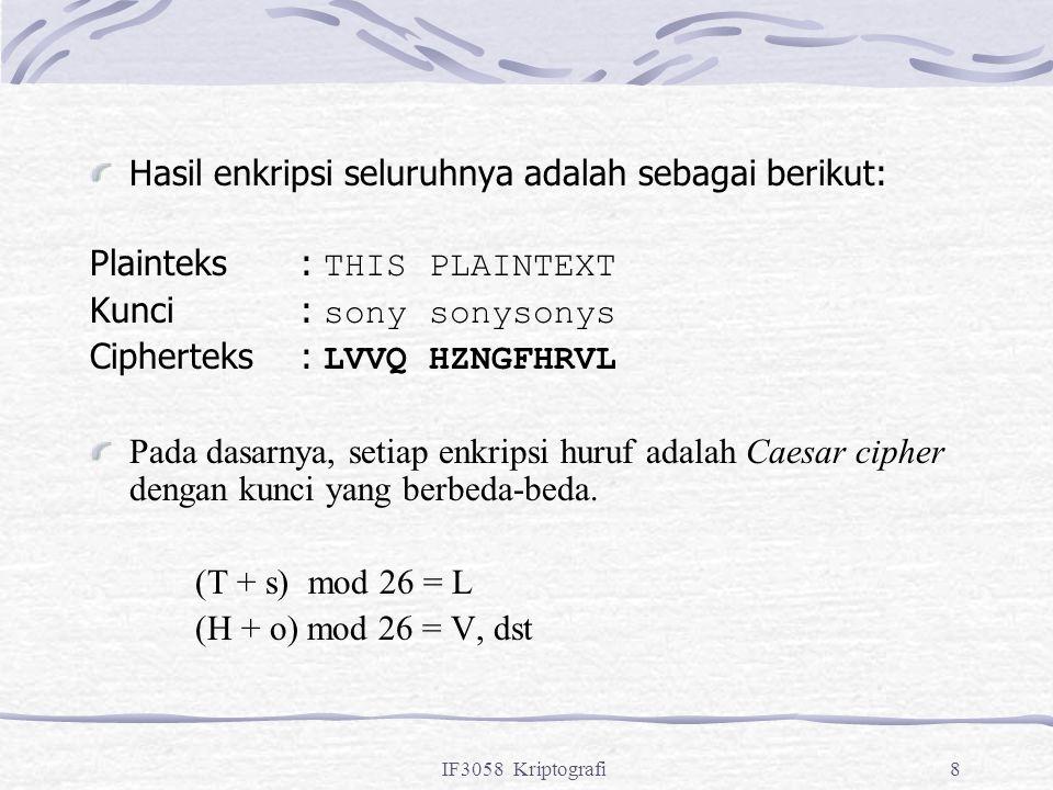 IF3058 Kriptografi8 Hasil enkripsi seluruhnya adalah sebagai berikut: Plainteks: THIS PLAINTEXT Kunci: sony sonysonys Cipherteks: LVVQ HZNGFHRVL Pada