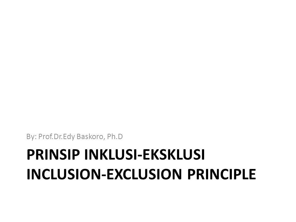 PRINSIP INKLUSI-EKSKLUSI INCLUSION-EXCLUSION PRINCIPLE By: Prof.Dr.Edy Baskoro, Ph.D