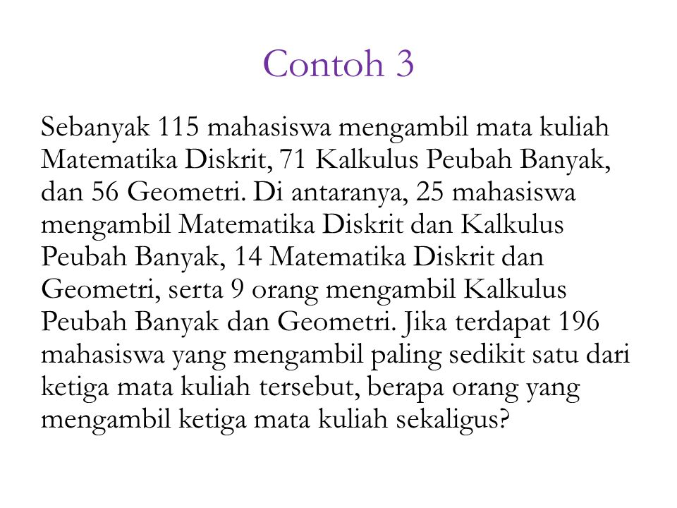 Contoh 3 Sebanyak 115 mahasiswa mengambil mata kuliah Matematika Diskrit, 71 Kalkulus Peubah Banyak, dan 56 Geometri.